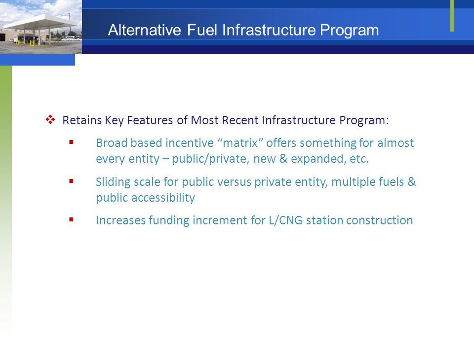 Alternative Fuel Infrastructure Program  Retains Key Features of Most Recent Infrastructure Program:  Broad based incentive matrix offers something for almost every entity – public/private, new & expanded, etc.