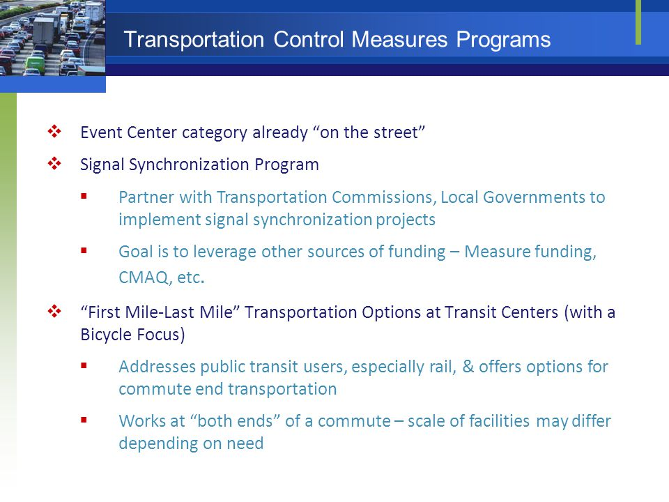 Transportation Control Measures Programs  Event Center category already on the street  Signal Synchronization Program  Partner with Transportation Commissions, Local Governments to implement signal synchronization projects  Goal is to leverage other sources of funding – Measure funding, CMAQ, etc.