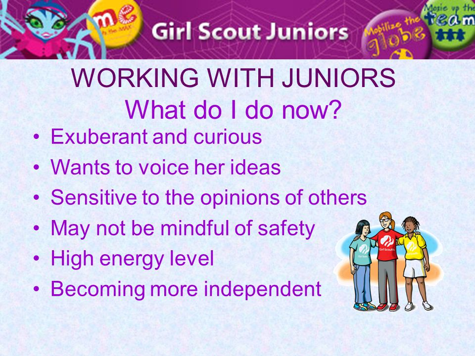 WORKING WITH JUNIORS What do I do now? Exuberant and curious Wants to voice her ideas Sensitive to the opinions of others May not be mindful of safety