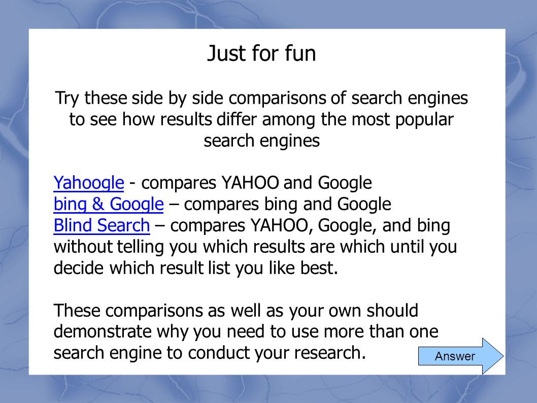 Just for fun Try these side by side comparisons of search engines to see how results differ among the most popular search engines YahoogleYahoogle - c