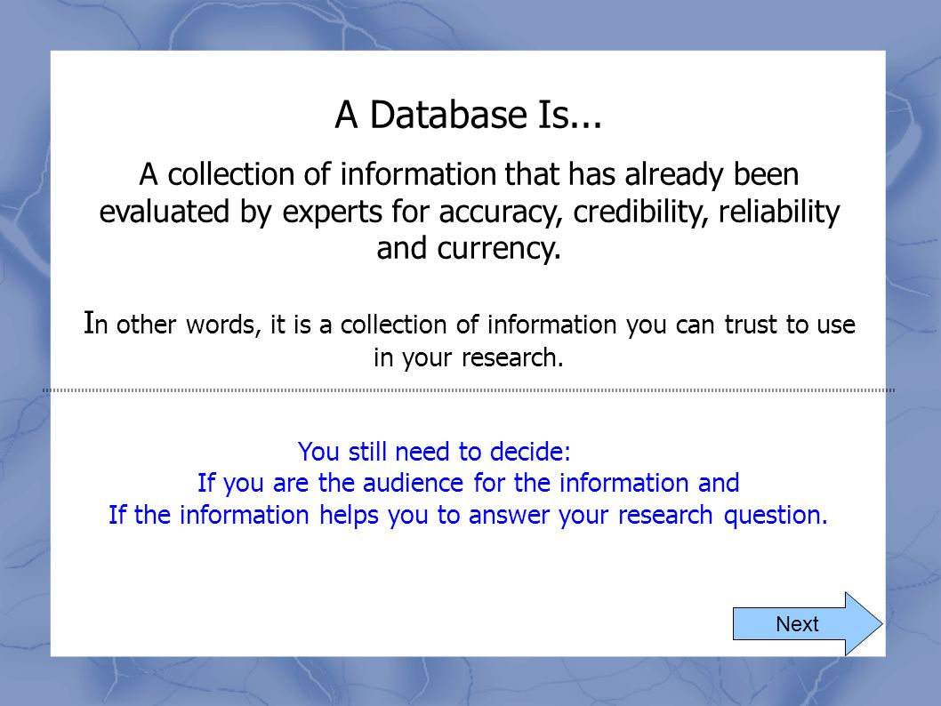 A Database Is... A collection of information that has already been evaluated by experts for accuracy, credibility, reliability and currency. I n other