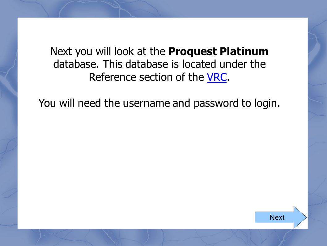 Next Next you will look at the Proquest Platinum database. This database is located under the Reference section of the VRC.VRC You will need the usern