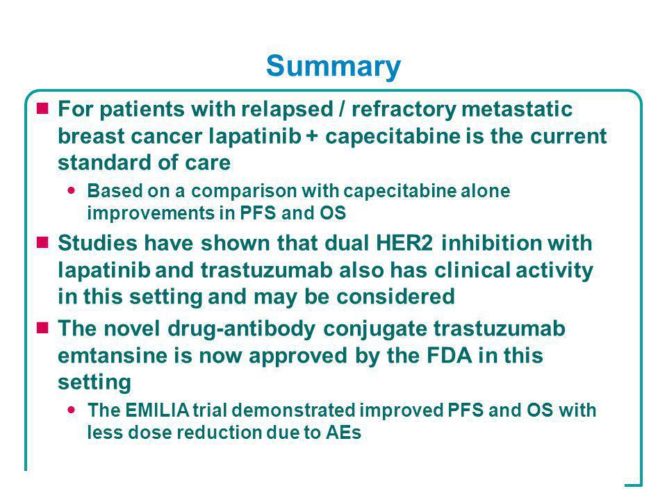 Summary  For patients with relapsed / refractory metastatic breast cancer lapatinib + capecitabine is the current standard of care Based on a comparison with capecitabine alone improvements in PFS and OS  Studies have shown that dual HER2 inhibition with lapatinib and trastuzumab also has clinical activity in this setting and may be considered  The novel drug-antibody conjugate trastuzumab emtansine is now approved by the FDA in this setting The EMILIA trial demonstrated improved PFS and OS with less dose reduction due to AEs