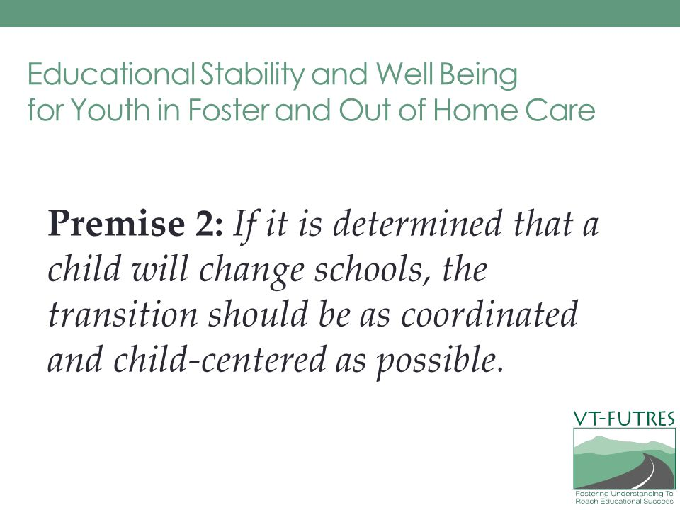 Educational Stability and Well Being for Youth in Foster and Out of Home Care Premise 2: If it is determined that a child will change schools, the transition should be as coordinated and child-centered as possible.