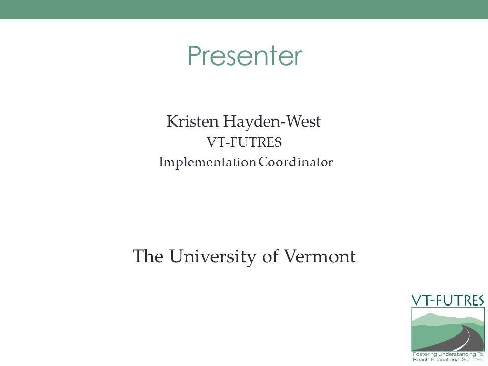 Presenter Kristen Hayden-West VT-FUTRES Implementation Coordinator The University of Vermont