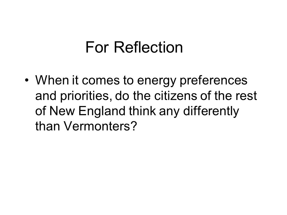 For Reflection When it comes to energy preferences and priorities, do the citizens of the rest of New England think any differently than Vermonters
