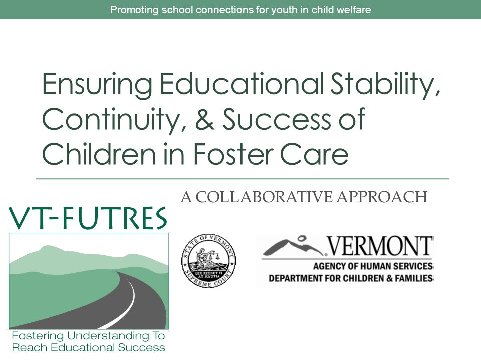Promoting school connections for youth in child welfare Ensuring Educational Stability, Continuity, & Success of Children in Foster Care A COLLABORATIVE APPROACH