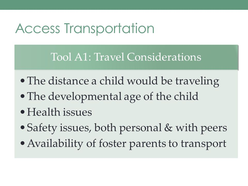 Access Transportation Tool A1: Travel Considerations The distance a child would be traveling The developmental age of the child Health issues Safety issues, both personal & with peers Availability of foster parents to transport