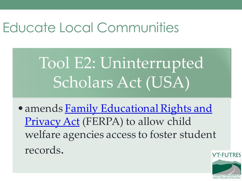 Educate Local Communities Tool E2: Uninterrupted Scholars Act (USA) amends Family Educational Rights and Privacy Act (FERPA) to allow child welfare agencies access to foster student records.Family Educational Rights and Privacy Act