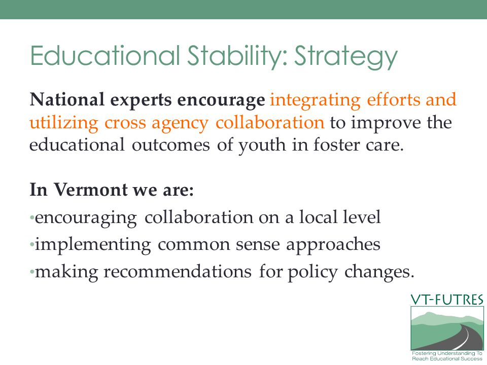 Educational Stability: Strategy National experts encourage integrating efforts and utilizing cross agency collaboration to improve the educational outcomes of youth in foster care.