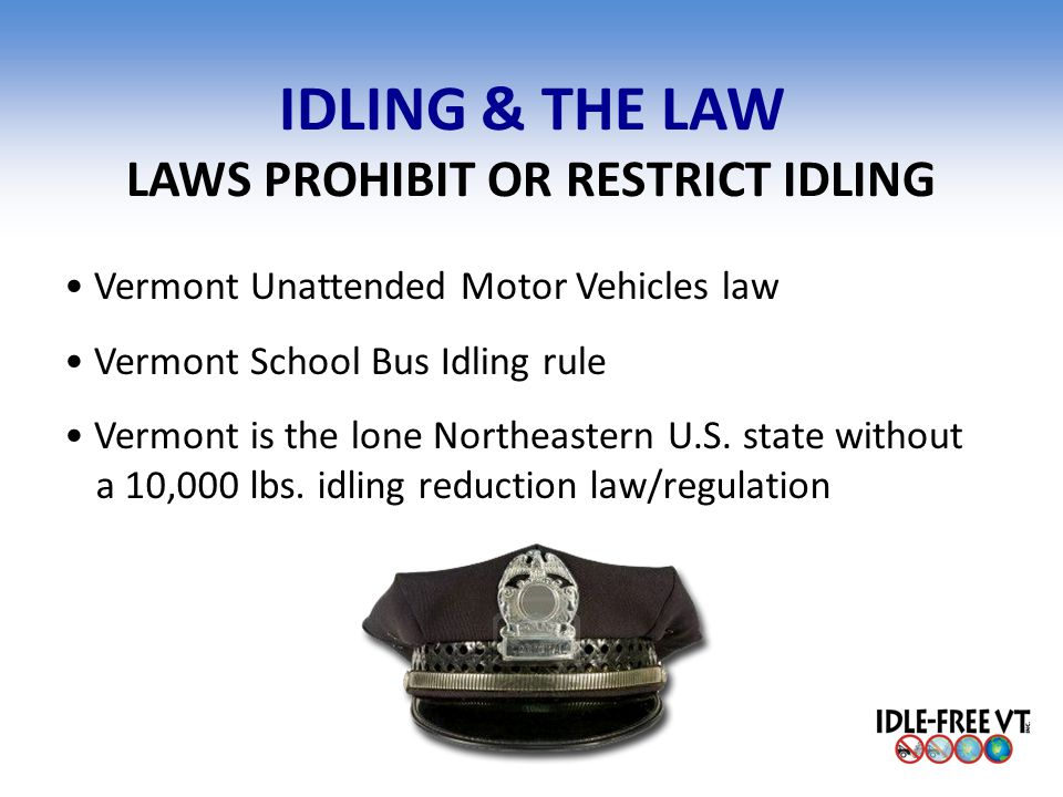 IDLING & THE LAW LAWS PROHIBIT OR RESTRICT IDLING Vermont Unattended Motor Vehicles law Vermont School Bus Idling rule Vermont is the lone Northeaster