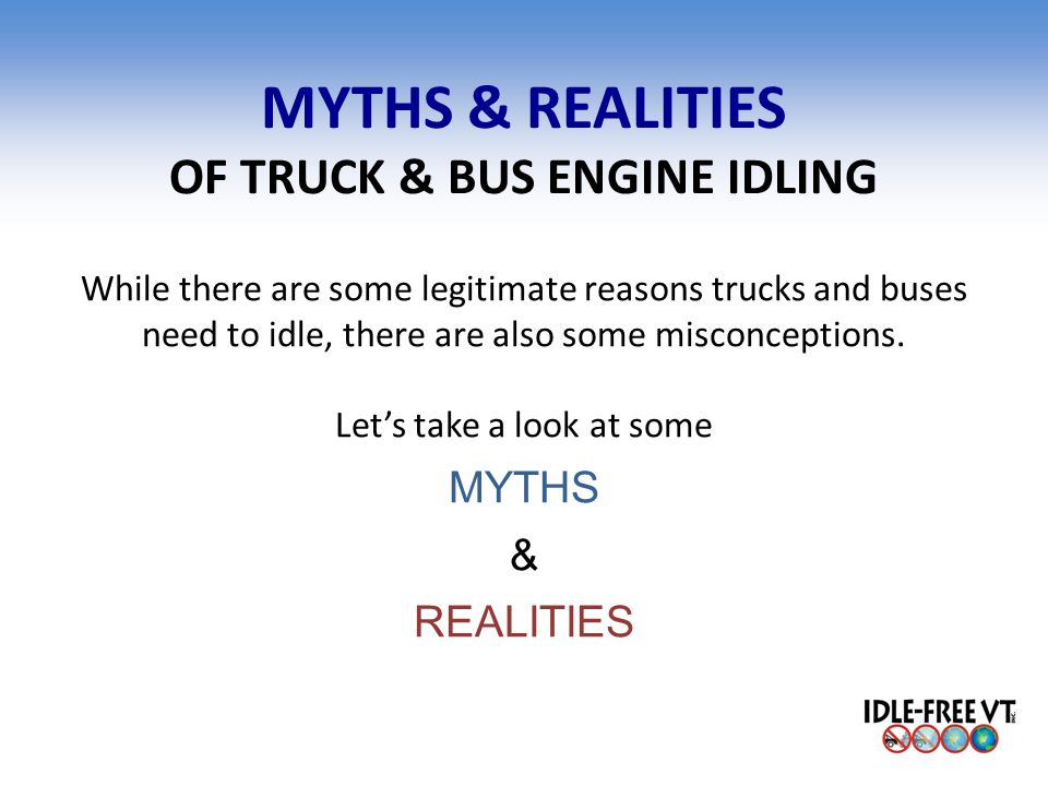 MYTHS & REALITIES OF TRUCK & BUS ENGINE IDLING While there are some legitimate reasons trucks and buses need to idle, there are also some misconceptio