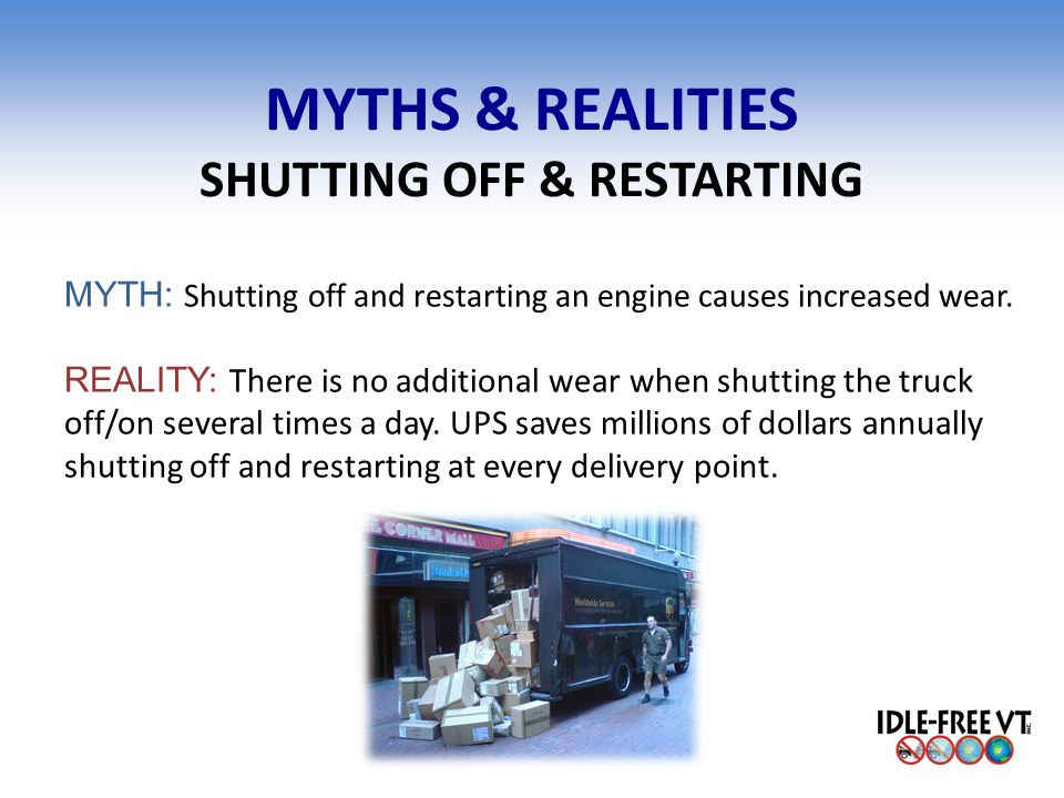 MYTHS & REALITIES SHUTTING OFF & RESTARTING MYTH: Shutting off and restarting an engine causes increased wear. REALITY: There is no additional wear wh