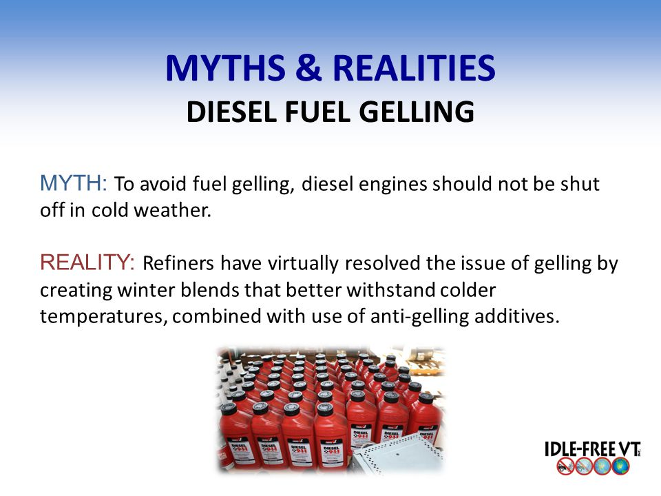 MYTHS & REALITIES DIESEL FUEL GELLING MYTH: To avoid fuel gelling, diesel engines should not be shut off in cold weather. REALITY: Refiners have virtu