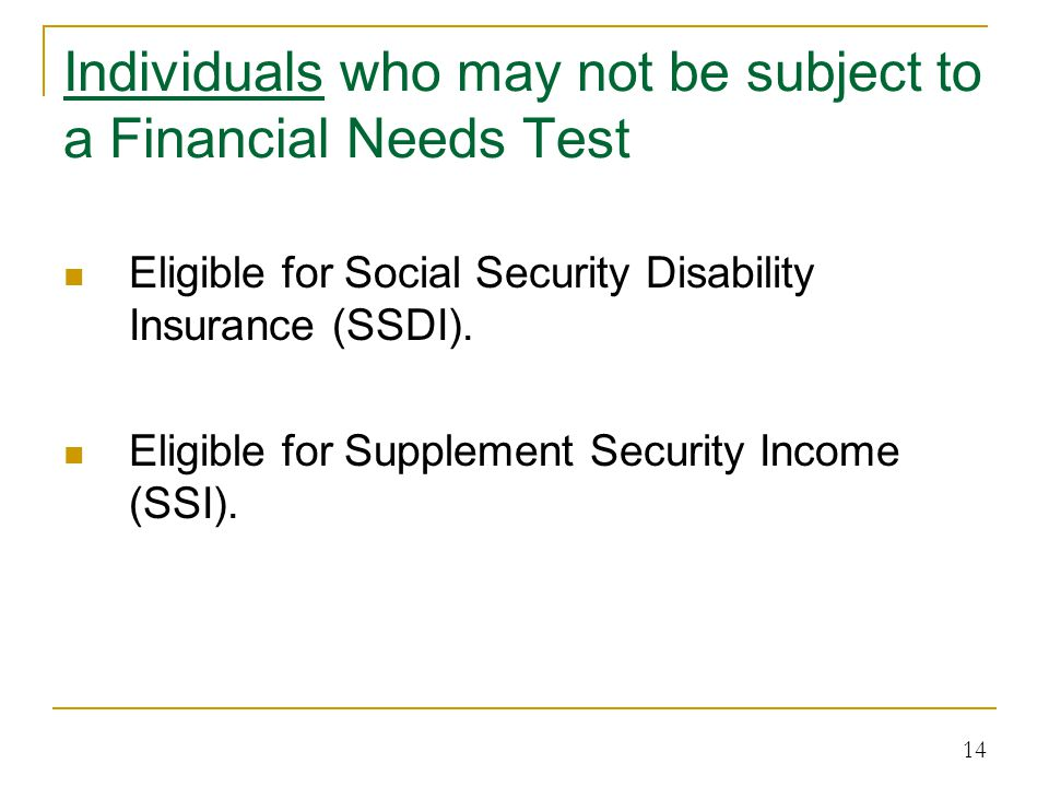 Individuals who may not be subject to a Financial Needs Test Eligible for Social Security Disability Insurance (SSDI).