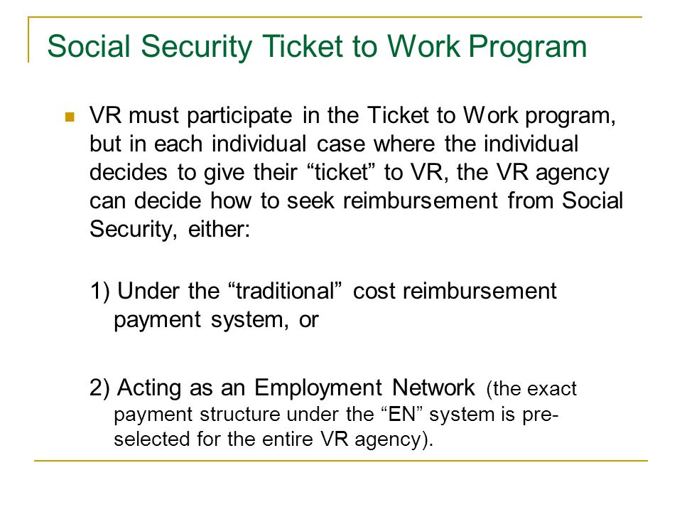 VR must participate in the Ticket to Work program, but in each individual case where the individual decides to give their ticket to VR, the VR agency can decide how to seek reimbursement from Social Security, either: 1) Under the traditional cost reimbursement payment system, or 2) Acting as an Employment Network (the exact payment structure under the EN system is pre- selected for the entire VR agency).
