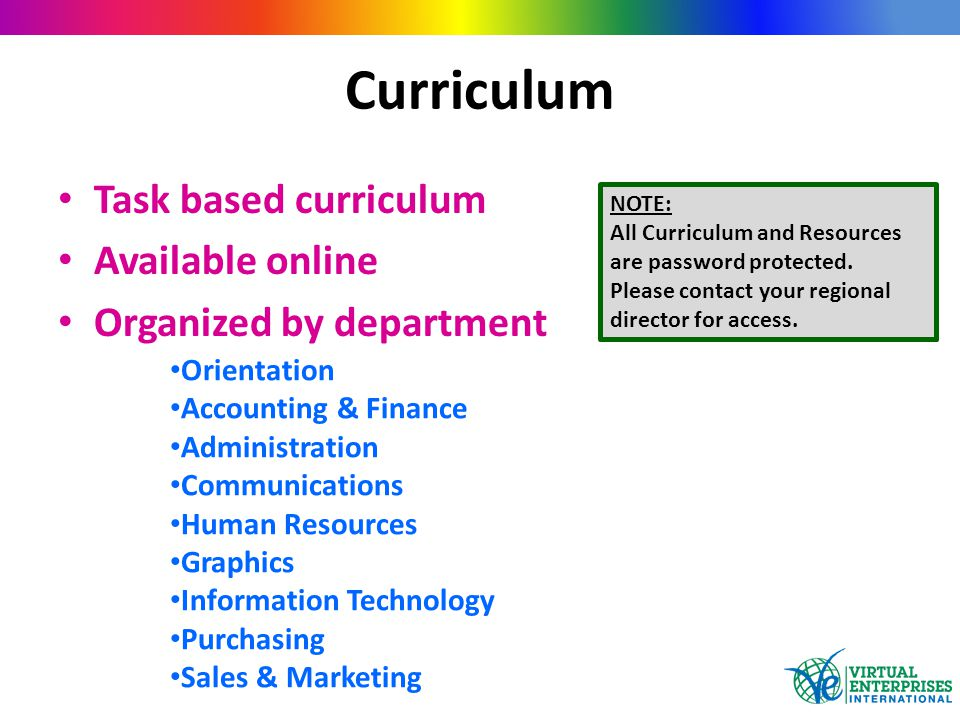 Curriculum Task based curriculum Available online Organized by department Orientation Accounting & Finance Administration Communications Human Resources Graphics Information Technology Purchasing Sales & Marketing NOTE: All Curriculum and Resources are password protected.
