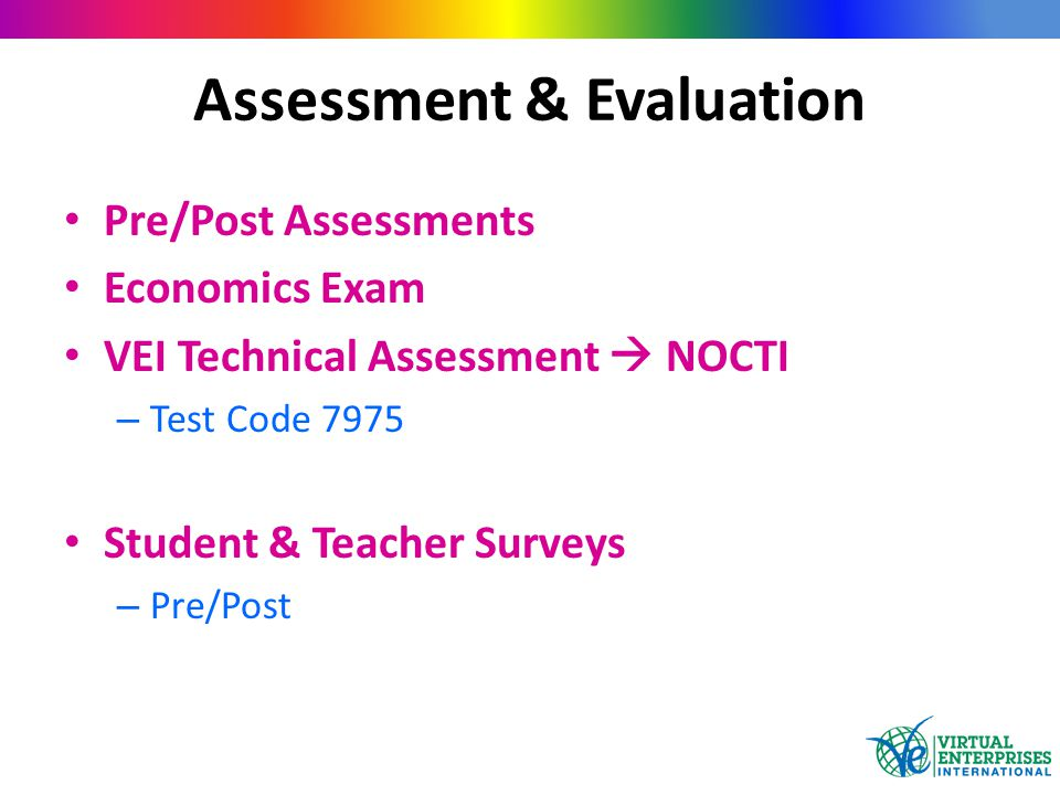 Assessment & Evaluation Pre/Post Assessments Economics Exam VEI Technical Assessment  NOCTI – Test Code 7975 Student & Teacher Surveys – Pre/Post