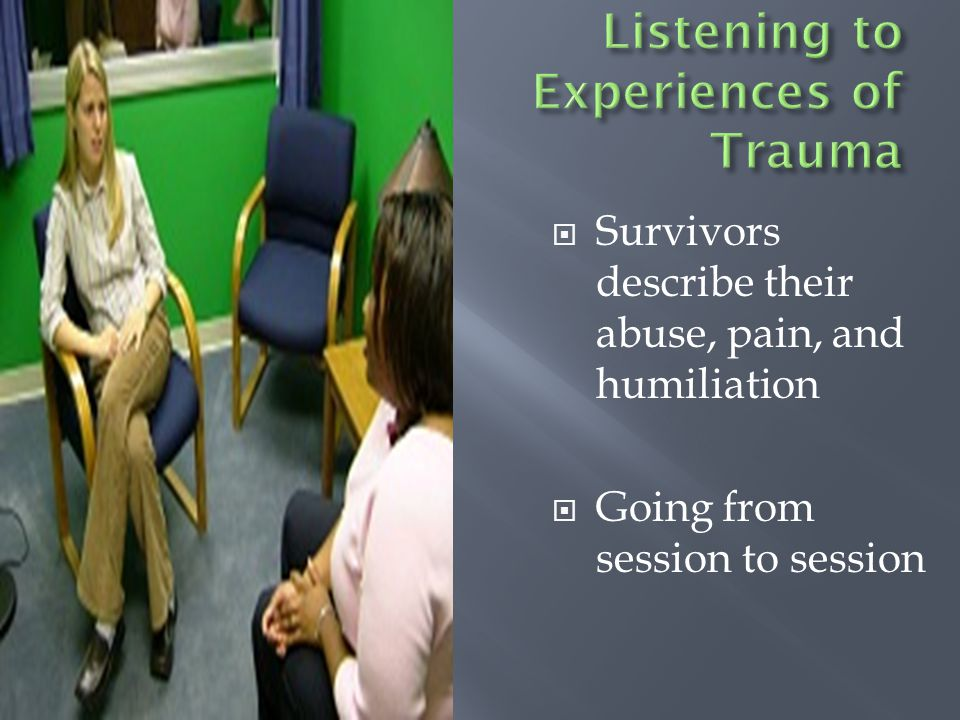  Survivors describe their abuse, pain, and humiliation  Going from session to session
