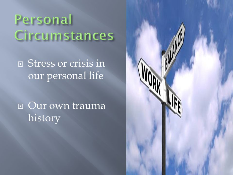  Stress or crisis in our personal life  Our own trauma history