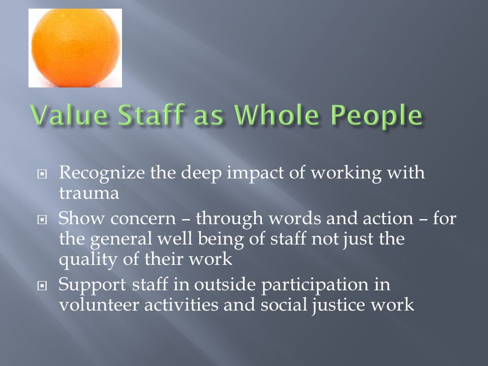  Recognize the deep impact of working with trauma  Show concern – through words and action – for the general well being of staff not just the quality of their work  Support staff in outside participation in volunteer activities and social justice work