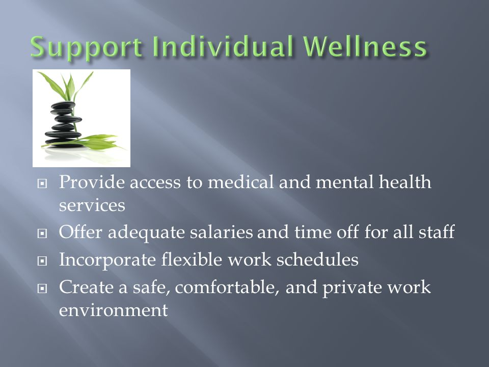  Provide access to medical and mental health services  Offer adequate salaries and time off for all staff  Incorporate flexible work schedules  Create a safe, comfortable, and private work environment