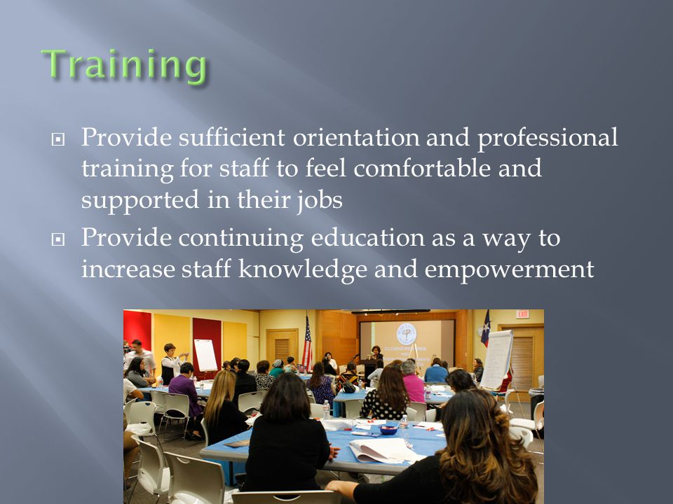  Provide sufficient orientation and professional training for staff to feel comfortable and supported in their jobs  Provide continuing education as a way to increase staff knowledge and empowerment