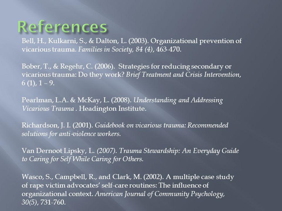Bell, H., Kulkarni, S., & Dalton, L. (2003). Organizational prevention of vicarious trauma. Families in Society, 84 (4), 463-470. Bober, T., & Regehr,