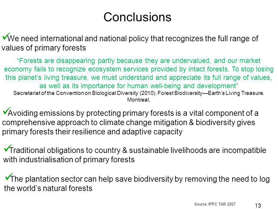 13 Source: IPPC TAR 2007 Avoiding emissions by protecting primary forests is a vital component of a comprehensive approach to climate change mitigation & biodiversity gives primary forests their resilience and adaptive capacity Conclusions We need international and national policy that recognizes the full range of values of primary forests Traditional obligations to country & sustainable livelihoods are incompatible with industrialisation of primary forests Forests are disappearing partly because they are undervalued, and our market economy fails to recognize ecosystem services provided by intact forests.