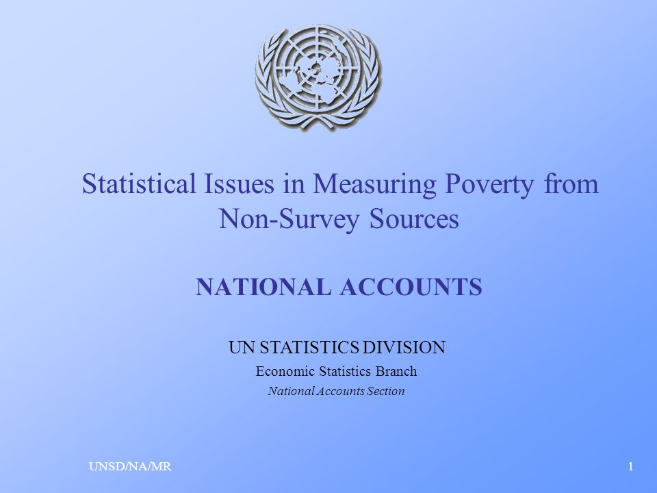 Statistical Issues in Measuring Poverty from Non-Survey Sources NATIONAL ACCOUNTS UNSD/NA/MR1 UN STATISTICS DIVISION Economic Statistics Branch National Accounts Section