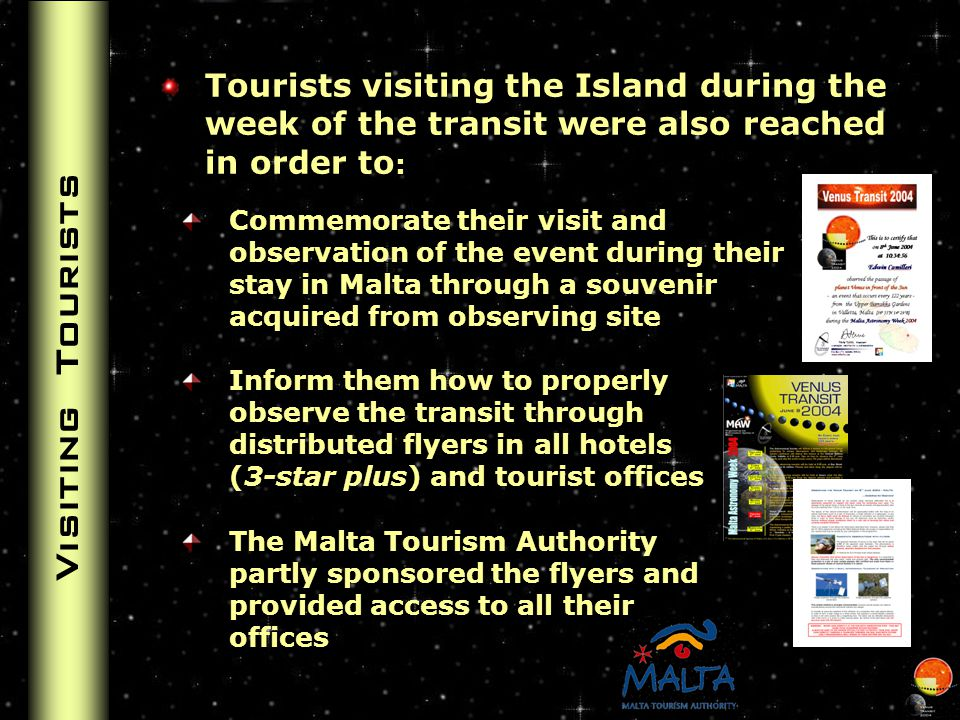 Visiting Tourists Tourists visiting the Island during the week of the transit were also reached in order to : Commemorate their visit and observation of the event during their stay in Malta through a souvenir acquired from observing site Inform them how to properly observe the transit through distributed flyers in all hotels (3-star plus) and tourist offices The Malta Tourism Authority partly sponsored the flyers and provided access to all their offices