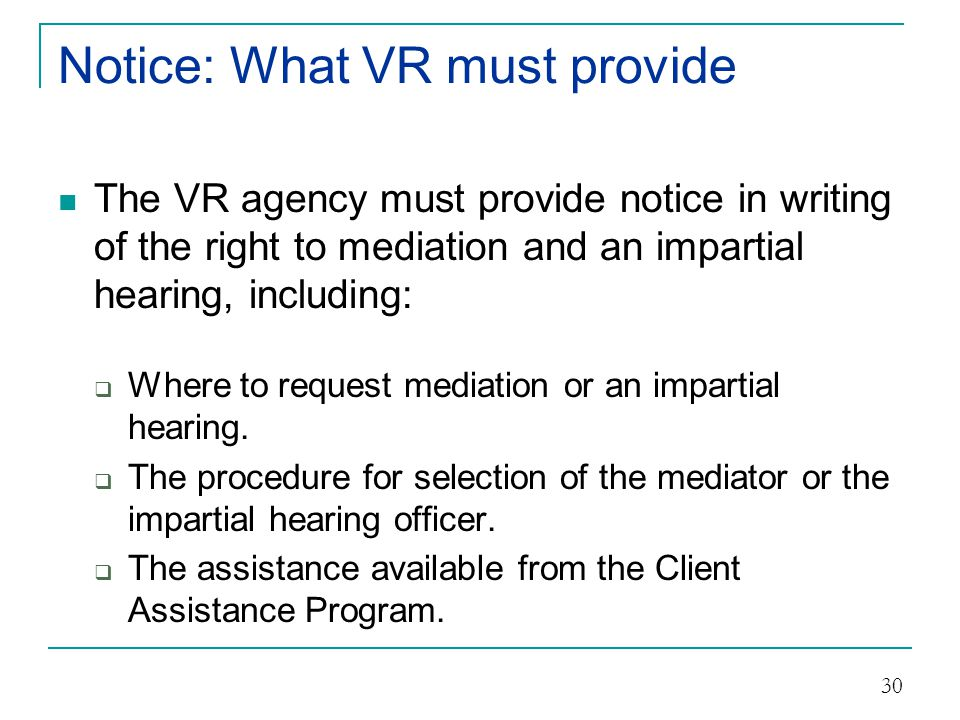 Notice: When must be provided The VR agency must provide notice of the right to mediation and an impartial hearing at:  The time of application for VR services.
