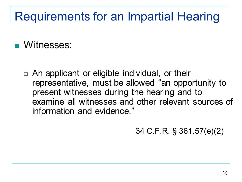 Requirements for an Impartial Hearin g Your Responsibility under federal law:  Make a decision based on the provisions of the approved state plan, the Act, Federal vocational rehabilitation regulations, and state regulations and policies that are consistent with Federal requirements, and  Provide the individual or, if appropriate their representative and to the State unit [VR] a full written report of the findings and grounds for the decision within 30 days of the completion of the hearing.... 34 C.F.R.