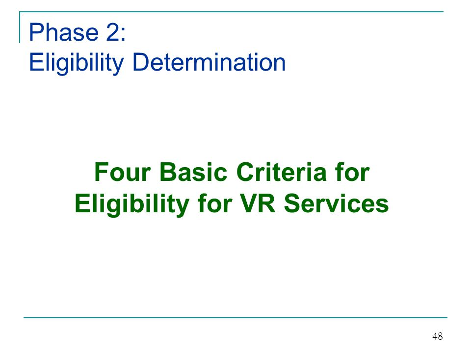 Phase 2: Eligibility Determination The individual has: 1)A Physical or Mental Impairment which is a; 2)Substantial Impediment to employment; 3)Needs Vocational Rehabilitation services to prepare for, secure, retain, or regain employment; and 4)Can benefit from Vocational Rehabilitation services (this is presumed).