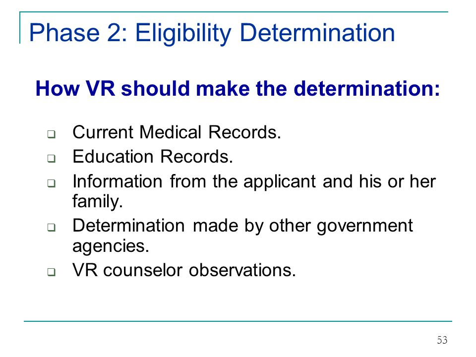 Phase 2: Eligibility Determination How VR should make the determination:  If existing information is not available, out-dated, or insufficient, additional assessments may be made through the provision of VR services.