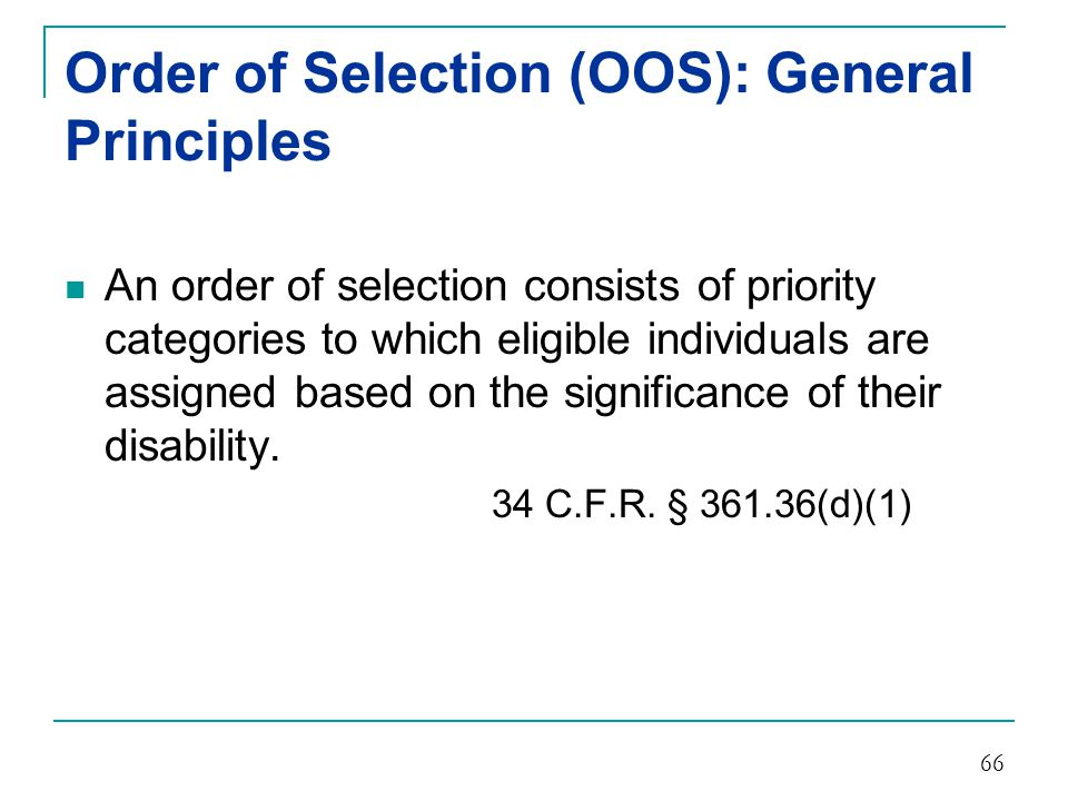 Order of Selection (OOS): General Principles Under an OOS, individuals with the most significant disabilities are selected first for the provision of vocational rehabilitation services.