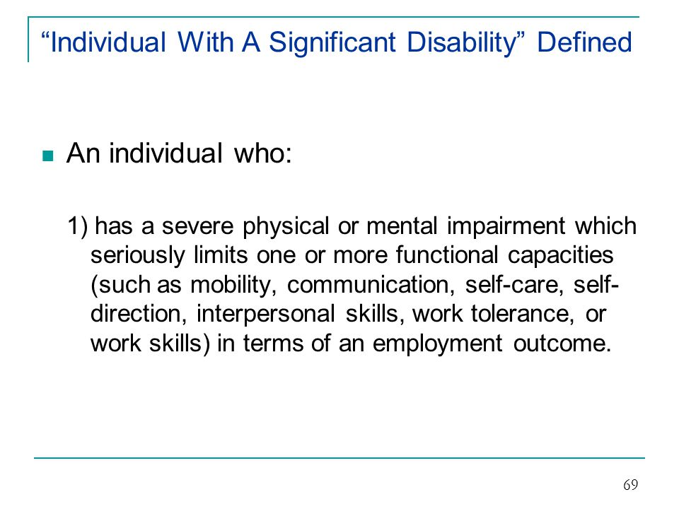 Individual With A Significant Disability Defined (cont.) An individual: 2) whose vocational rehabilitation can be expected to require multiple vocational rehabilitation services over an extended period of time and 70