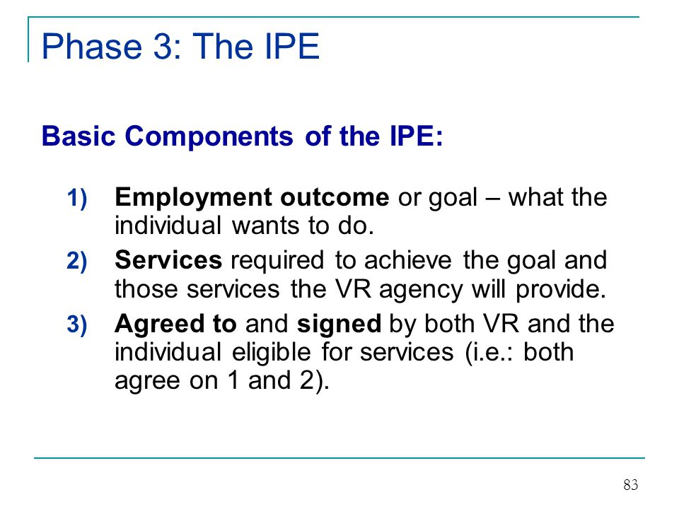 Phase 3: The IPE The Steps in IPE Development Step # 1 Decide on an Employment Outcome Step # 2 Determine the VR Services Necessary Step # 3 Write Up the IPE on Approved Form Step # 4 Review Annually Step # 5 Amend at any Time as Necessary 84