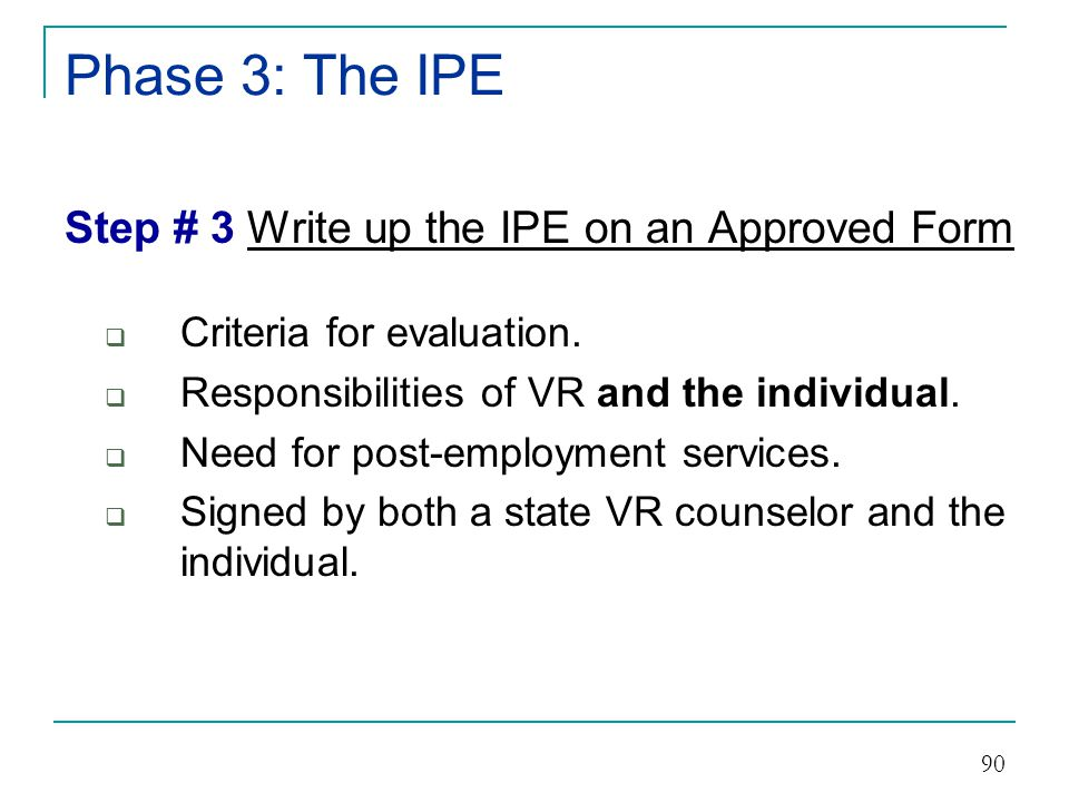Phase 3: The IPE The IPE can be developed: 1)With the assistance of a state VR counselor, or 2)By the individual on their own or with the assistance of others, and 3)Must be developed in a timely manner.