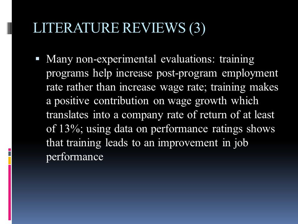 LITERATURE REVIEWS (3)  Many non-experimental evaluations: training programs help increase post-program employment rate rather than increase wage rate; training makes a positive contribution on wage growth which translates into a company rate of return of at least of 13%; using data on performance ratings shows that training leads to an improvement in job performance