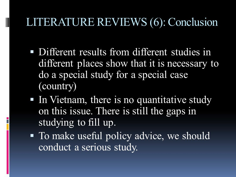 LITERATURE REVIEWS (6): Conclusion  Different results from different studies in different places show that it is necessary to do a special study for a special case (country)  In Vietnam, there is no quantitative study on this issue.