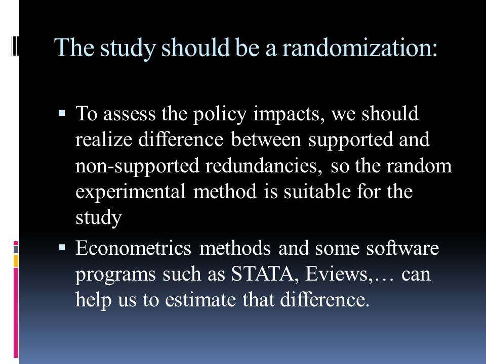 The study should be a randomization:  To assess the policy impacts, we should realize difference between supported and non-supported redundancies, so the random experimental method is suitable for the study  Econometrics methods and some software programs such as STATA, Eviews,… can help us to estimate that difference.