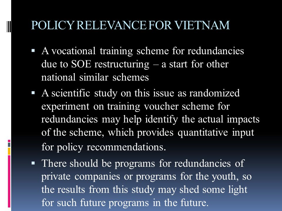 POLICY RELEVANCE FOR VIETNAM  A vocational training scheme for redundancies due to SOE restructuring – a start for other national similar schemes  A scientific study on this issue as randomized experiment on training voucher scheme for redundancies may help identify the actual impacts of the scheme, which provides quantitative input for policy recommendations.