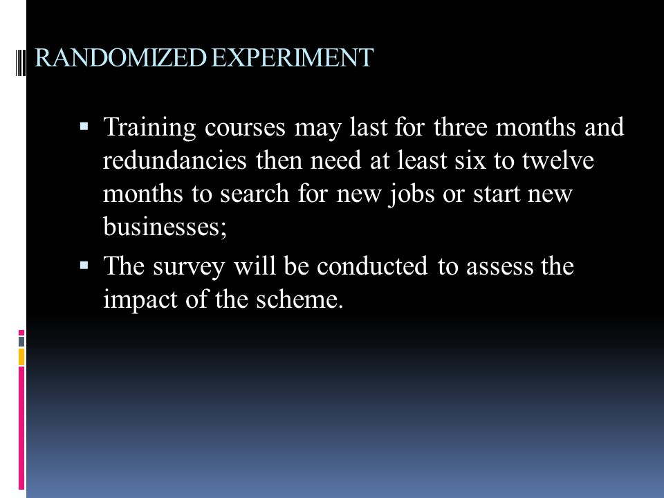 RANDOMIZED EXPERIMENT  Training courses may last for three months and redundancies then need at least six to twelve months to search for new jobs or start new businesses;  The survey will be conducted to assess the impact of the scheme.