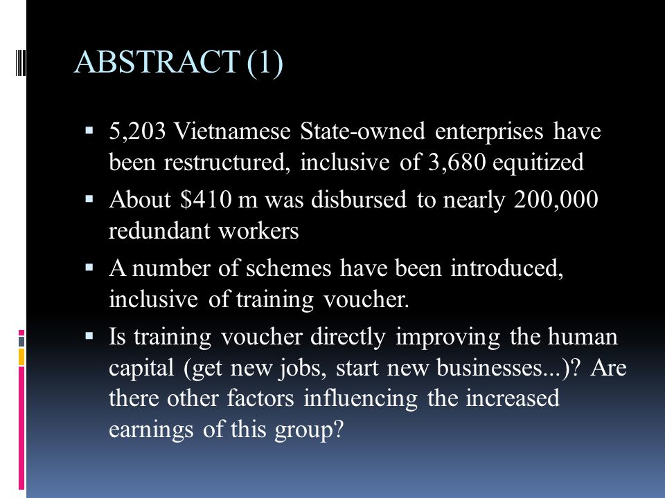ABSTRACT (2)  A number of redundancies need additional skills to enhance their job-seeking opportunities, especially in the increasing competitive labor market in Vietnam;  There have not been any quantitative studies on the actual impact of this program over the increase in income of redundancies.