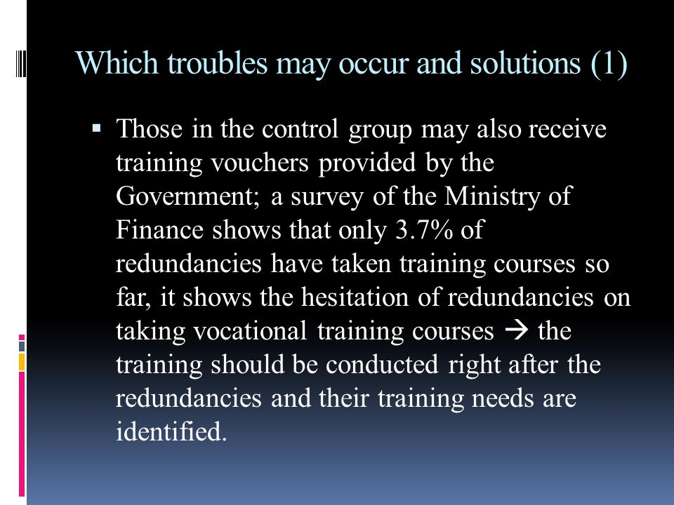 Which troubles may occur and solutions (1)  Those in the control group may also receive training vouchers provided by the Government; a survey of the Ministry of Finance shows that only 3.7% of redundancies have taken training courses so far, it shows the hesitation of redundancies on taking vocational training courses  the training should be conducted right after the redundancies and their training needs are identified.
