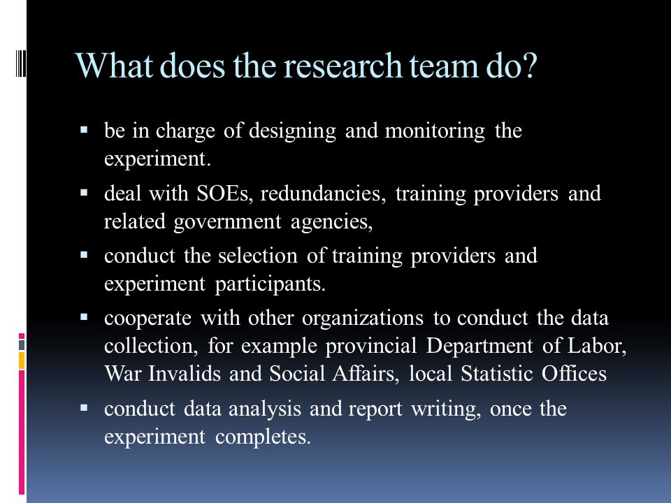 What does the research team do.  be in charge of designing and monitoring the experiment.