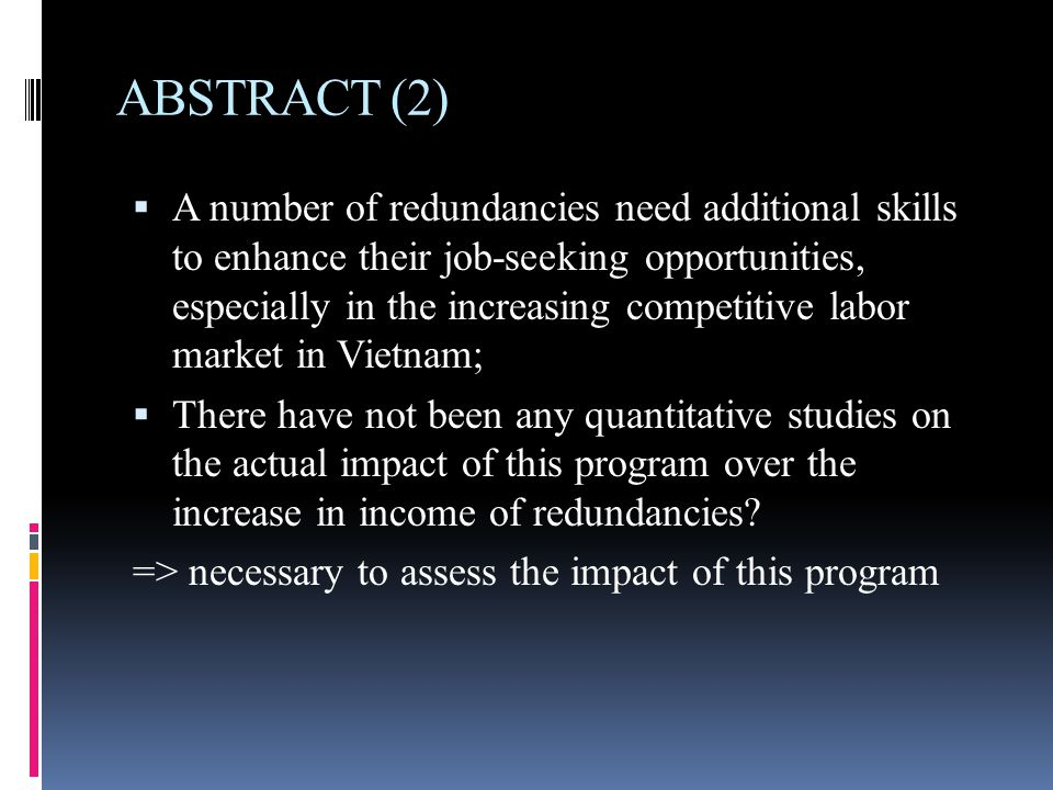 ABSTRACT (2)  A number of redundancies need additional skills to enhance their job-seeking opportunities, especially in the increasing competitive labor market in Vietnam;  There have not been any quantitative studies on the actual impact of this program over the increase in income of redundancies.