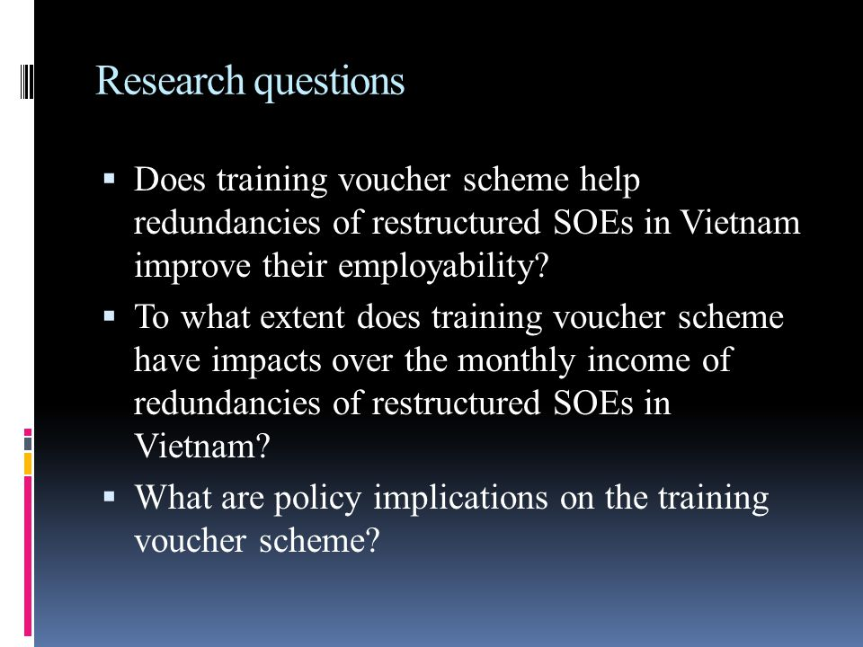 Research questions  Does training voucher scheme help redundancies of restructured SOEs in Vietnam improve their employability.