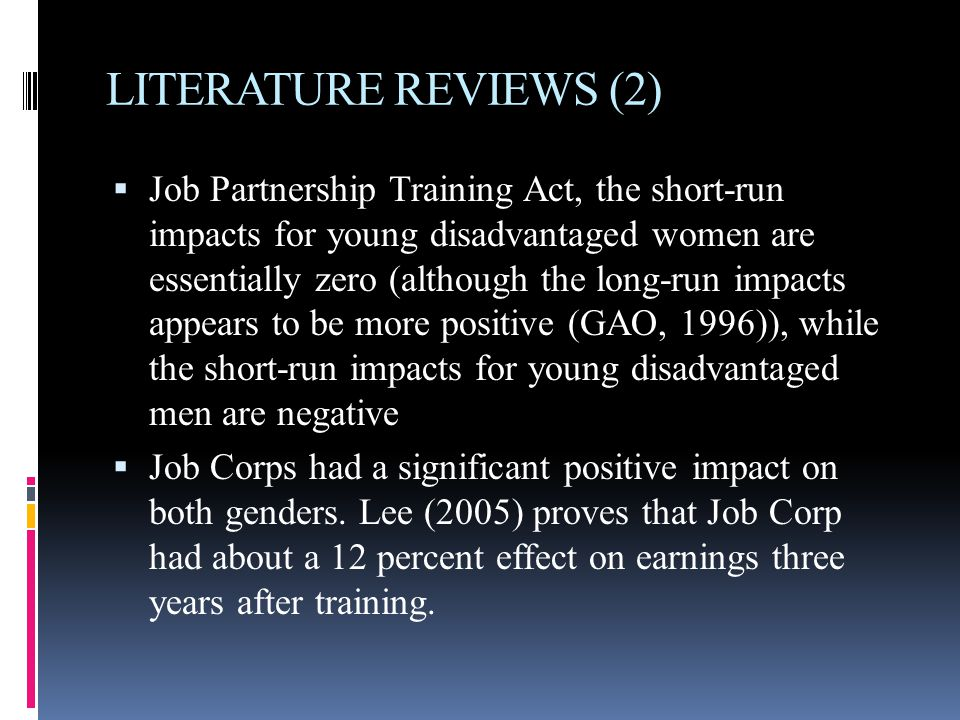 LITERATURE REVIEWS (2)  Job Partnership Training Act, the short-run impacts for young disadvantaged women are essentially zero (although the long-run impacts appears to be more positive (GAO, 1996)), while the short-run impacts for young disadvantaged men are negative  Job Corps had a significant positive impact on both genders.